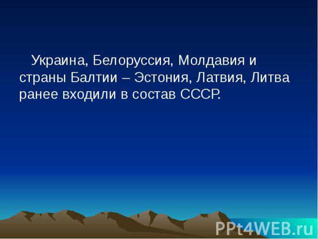 Украина, Белоруссия, Молдавия и страны Балтии – Эстония, Латвия, Литва ранее входили в состав СССР.