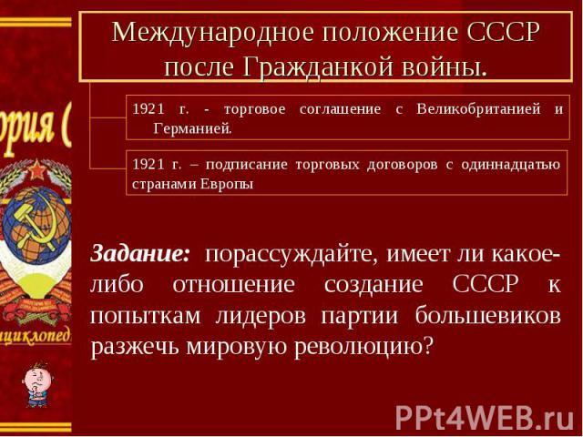 Международное положение СССР после Гражданкой войны. 1921 г. - торговое соглашение с Великобританией и Германией. 1921 г. – подписание торговых договоров с одиннадцатью странами Европы Задание: порассуждайте, имеет ли какое-либо отношение создание С…