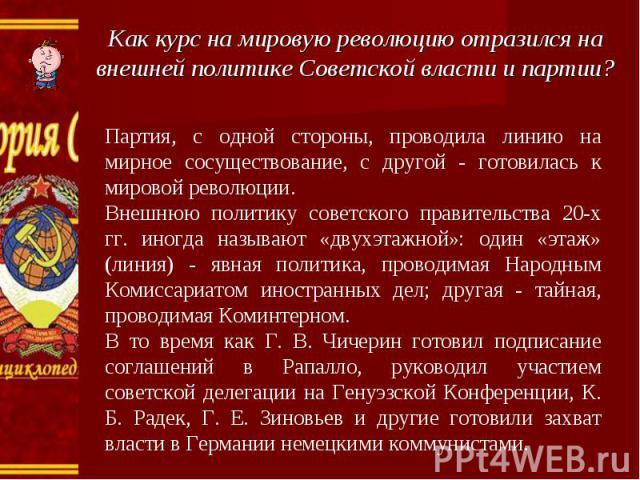 Как курс на мировую революцию отразился на внешней политике Советской власти и партии? Партия, с одной стороны, проводила линию на мирное сосуществование, с другой - готовилась к мировой революции.Внешнюю политику советского правительства 20-х гг. и…