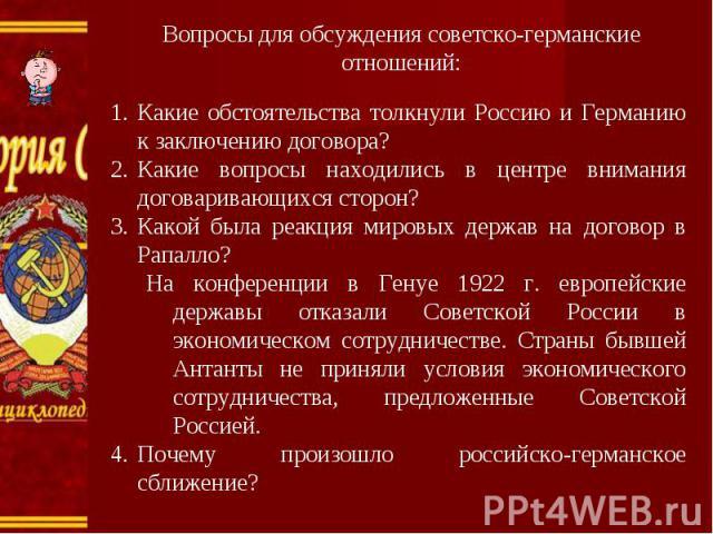Вопросы для обсуждения советско-германские отношений: Какие обстоятельства толкнули Россию и Германию к заключению договора?Какие вопросы находились в центре внимания договаривающихся сторон?Какой была реакция мировых держав на договор в Рапалло?На …