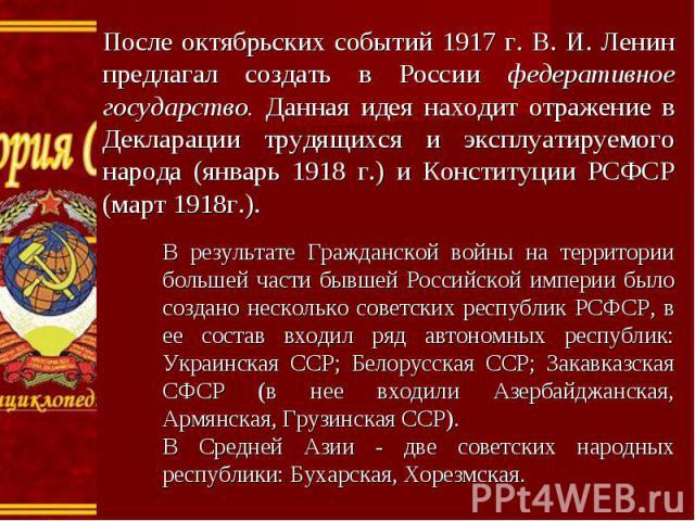 После октябрьских событий 1917 г. В. И. Ленин предлагал создать в России федеративное государство. Данная идея находит отражение в Декларации трудящихся и эксплуатируемого народа (январь 1918 г.) и Конституции РСФСР (март 1918г.). В результате Гражд…