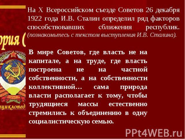 На X Всероссийском съезде Советов 26 декабря 1922 года И.В. Сталин определил ряд факторов способствовавших сближения республик. (познакомьтесь с текстом выступления И.В. Сталина). В мире Советов, где власть не на капитале, а на труде, где власть пос…