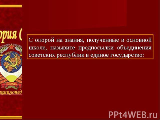 С опорой на знания, полученные в основной школе, назывите предпосылки объединения советских республик в единое государство: