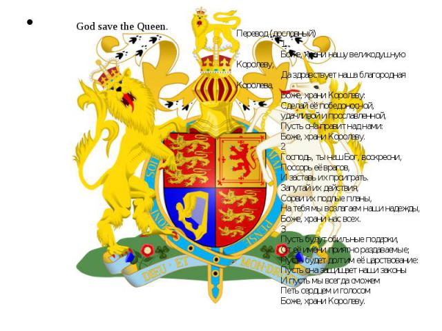 God save the Queen. Перевод (дословный)1 Боже, храни нашу великодушную Королеву, Да здравствует наша благородная Королева, Боже, храни Королеву: Сделай её победоносной, удачливой и прославленной, Пусть она правит над нами: Боже, храни Королеву. 2 Го…