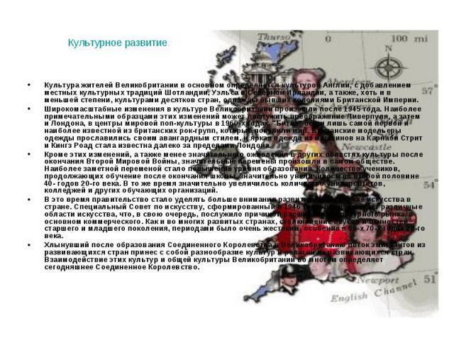 Культура жителей Великобритании в основном определяется культурой Англии, с добавлением местных культурных традиций Шотландии, Уэльса и Северной Ирландии, а также, хоть и в меньшей степени, культурами десятков стран, однажды бывших колониями Британс…