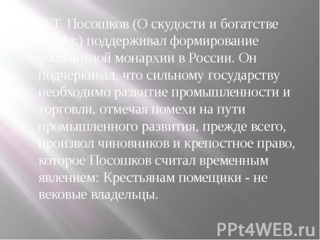 И.Т. Посошков (О скудости и богатстве 1724 г.) поддерживал формирование абсолютной монархии в России. Он подчеркивал, что сильному государству необходимо развитие промышленности и торговли, отмечая помехи на пути промышленного развития, прежде всего…