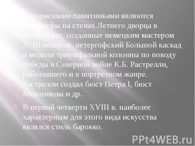 Прекрасными памятниками являются барельефы на стенах Летнего дворца в Петербурге, созданные немецким мастером А. Шлютером, петергофский Большой каскад и модели триумфальной колонны по поводу победы в Северной войне К.Б. Растрелли, работавшего и в по…