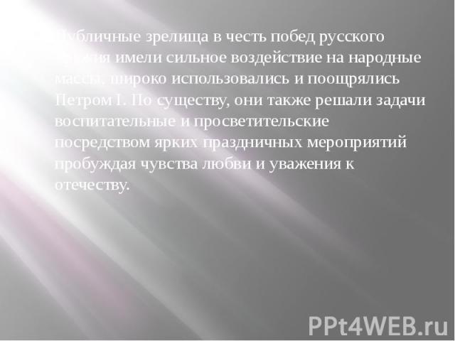 Публичные зрелища в честь побед русского оружия имели сильное воздействие на народные массы, широко использовались и поощрялись Петром I. По существу, они также решали задачи воспитательные и просветительские посредством ярких праздничных мероприяти…