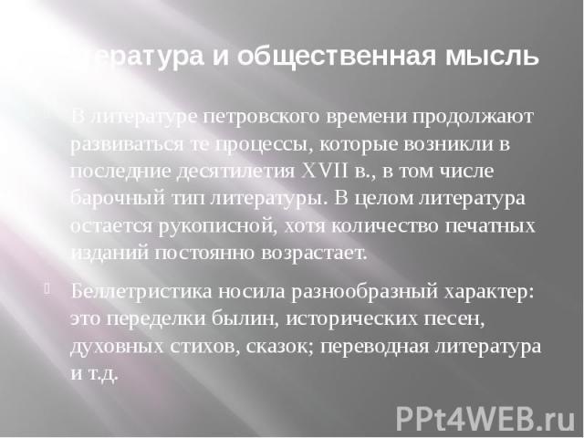 Литература и общественная мысль В литературе петровского времени продолжают развиваться те процессы, которые возникли в последние десятилетия ХVII в., в том числе барочный тип литературы. В целом литература остается рукописной, хотя количество печат…