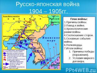 Русско-японская война 1904 – 1905гг. План войны:Причины войны.Повод к войне.Хрон