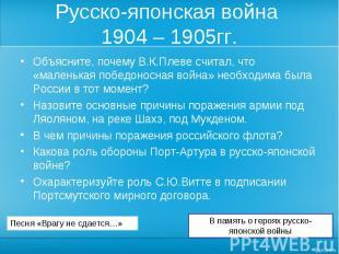 Русско-японская война 1904 – 1905гг. Объясните, почему В.К.Плеве считал, что «ма