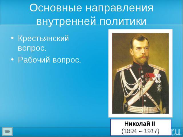 Основные направления внутренней политики Крестьянский вопрос.Рабочий вопрос. Николай II (1894 – 1917)