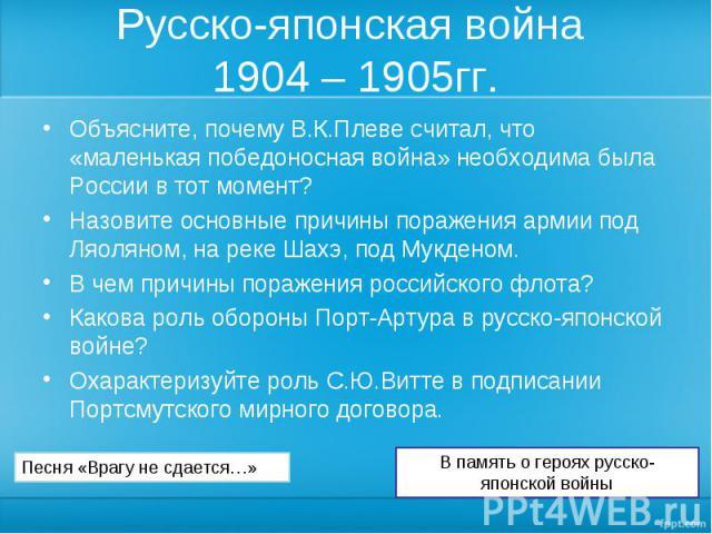 Русско-японская война 1904 – 1905гг. Объясните, почему В.К.Плеве считал, что «маленькая победоносная война» необходима была России в тот момент?Назовите основные причины поражения армии под Ляоляном, на реке Шахэ, под Мукденом.В чем причины поражени…