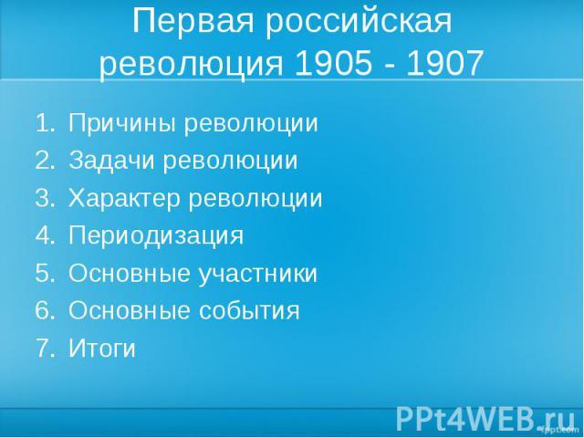 Первая российская революция 1905 - 1907 Причины революцииЗадачи революцииХарактер революцииПериодизацияОсновные участникиОсновные событияИтоги