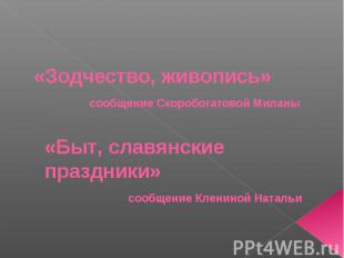 «Зодчество, живопись» сообщение Скоробогатовой Миланы «Быт, славянские праздники
