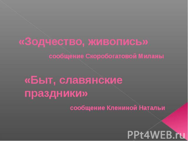 «Зодчество, живопись» сообщение Скоробогатовой Миланы «Быт, славянские праздники» сообщение Клениной Натальи
