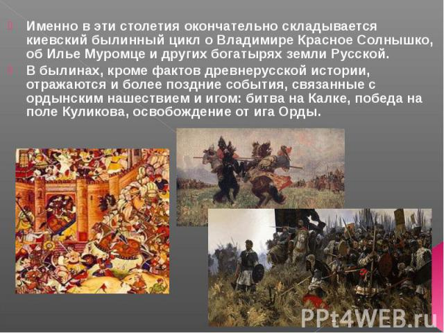 Именно в эти столетия окончательно складывается киевский былинный цикл о Владимире Красное Солнышко, об Илье Муромце и других богатырях земли Русской.В былинах, кроме фактов древнерусской истории, отражаются и более поздние события, связанные с орды…