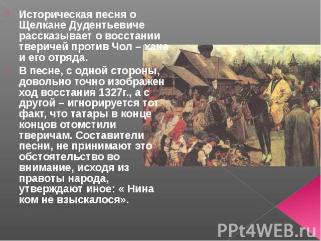 Историческая песня о Щелкане Дудентьевиче рассказывает о восстании тверичей против Чол – хана и его отряда. В песне, с одной стороны, довольно точно изображен ход восстания 1327г., а с другой – игнорируется тот факт, что татары в конце концов отомст…