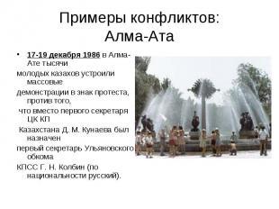 Примеры конфликтов:Алма-Ата 17-19 декабря 1986 в Алма-Ате тысячи молодых казахов