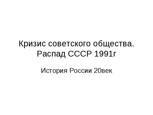 Кризис советского общества.Распад СССР 1991гИстория России 20век