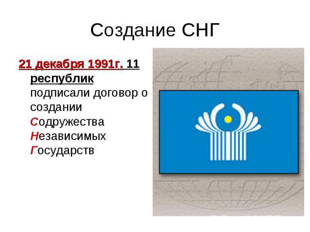 Создание СНГ21 декабря 1991г. 11 республик подписали договор о создании Содружества Независимых Государств