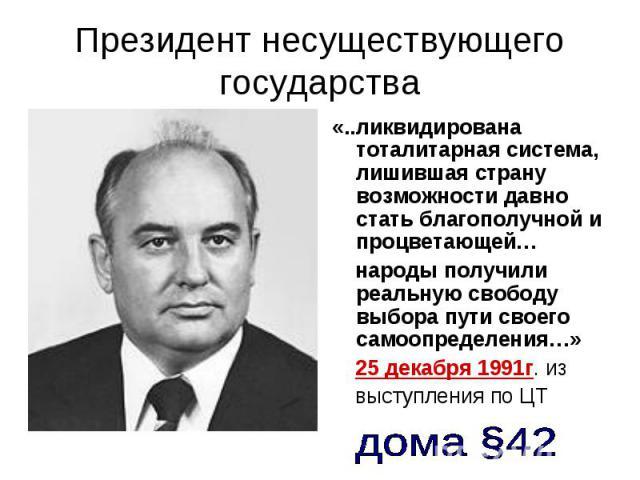 Президент несуществующего государства «..ликвидирована тоталитарная система, лишившая страну возможности давно стать благополучной и процветающей… народы получили реальную свободу выбора пути своего самоопределения…» 25 декабря 1991г. из выступления…