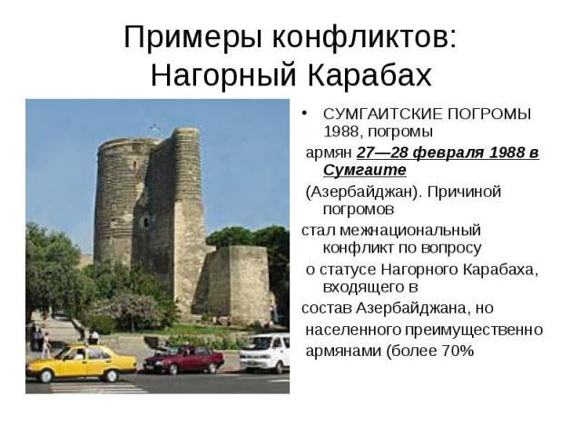 Примеры конфликтов:Нагорный Карабах СУМГАИТСКИЕ ПОГРОМЫ 1988, погромы армян 27—28 февраля 1988 в Сумгаите (Азербайджан). Причиной погромов стал межнациональный конфликт по вопросу о статусе Нагорного Карабаха, входящего в состав Азербайджана, но нас…