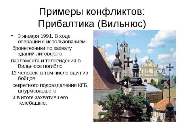 Примеры конфликтов:Прибалтика (Вильнюс) 3 января 1991. В ходе операции с использованием бронетехники по захвату зданий литовского парламента и телевидения в Вильнюсе погибло 13 человек, в том числе один из бойцов секретного подразделения КГБ, штурмо…