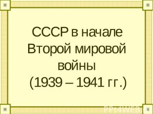 СССР в начале Второй мировой войны (1939 – 1941 гг.)
