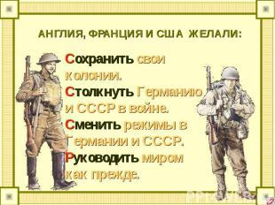 АНГЛИЯ, ФРАНЦИЯ И США ЖЕЛАЛИ: Сохранить свои колонии.Столкнуть Германию и СССР в