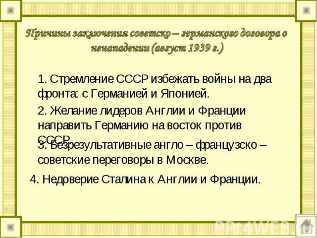 Причины заключения советско – германского договора о ненападении (август 1939 г.) 1. Стремление СССР избежать войны на два фронта: с Германией и Японией. 2. Желание лидеров Англии и Франции направить Германию на восток против СССР. 3. Безрезультатив…