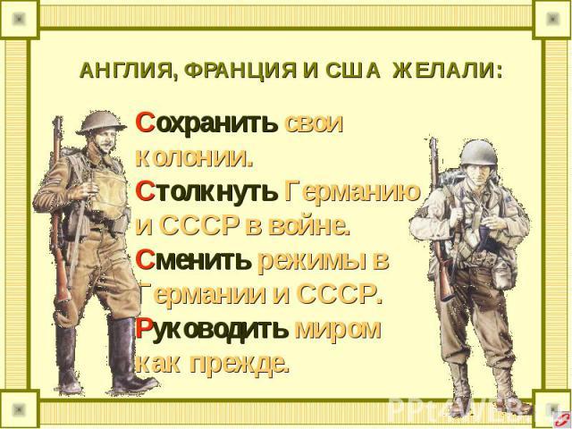 АНГЛИЯ, ФРАНЦИЯ И США ЖЕЛАЛИ: Сохранить свои колонии.Столкнуть Германию и СССР в войне.Сменить режимы в Германии и СССР.Руководить миром как прежде.