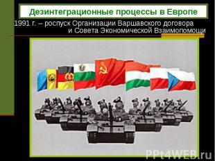 1991 г. – роспуск Организации Варшавского договора и Совета Экономической Взаимо