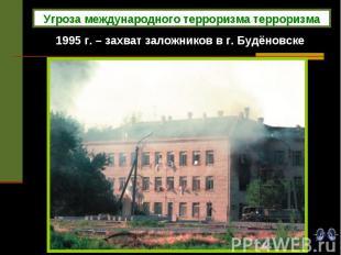 1995 г. – захват заложников в г. Будёновске Угроза международного терроризма тер