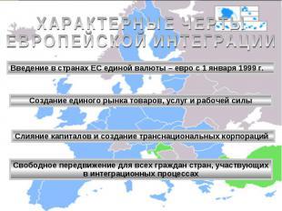 ХАРАКТЕРНЫЕ ЧЕРТЫЕВРОПЕЙСКОЙ ИНТЕГРАЦИИ Введение в странах ЕС единой валюты – ев