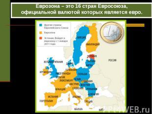 Еврозона – это 16 стран Евросоюза,официальной валютой которых является евро.