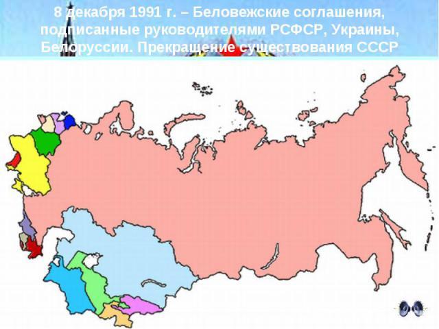 8 декабря 1991 г. – Беловежские соглашения, подписанные руководителями РСФСР, Украины, Белоруссии. Прекращение существования СССР