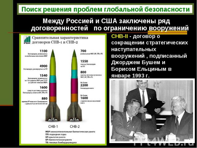 Между Россией и США заключены ряд договоренностей по ограничению вооружений СНВ-II - договор о сокращении стратегических наступательных вооружений , подписанный Джорджем Бушем и Борисом Ельциным в январе 1993 г.