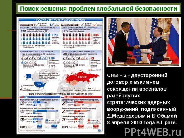 Поиск решения проблем глобальной безопасности СНВ – 3 - двусторонний договор о взаимном сокращении арсеналов развёрнутых стратегических ядерных вооружений, подписанный Д.Медведевым и Б.Обамой 8 апреля 2010 года в Праге.