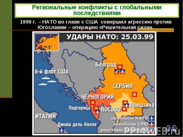 Региональные конфликты с глобальными последствиями 1999 г. - НАТО во главе с США совершил агрессию против Югославии – операцию «Решительная сила».