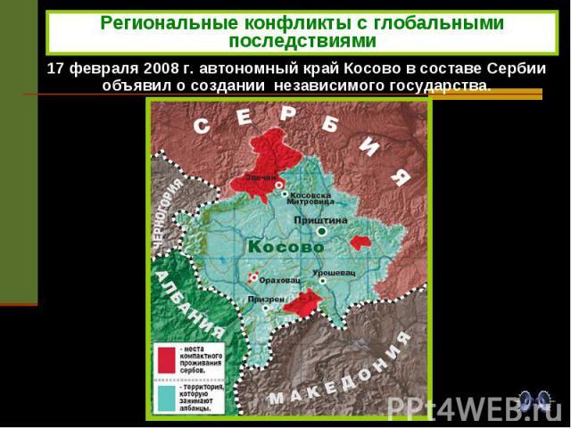 Региональные конфликты с глобальными последствиями 17 февраля 2008 г. автономный край Косово в составе Сербии объявил о создании независимого государства.