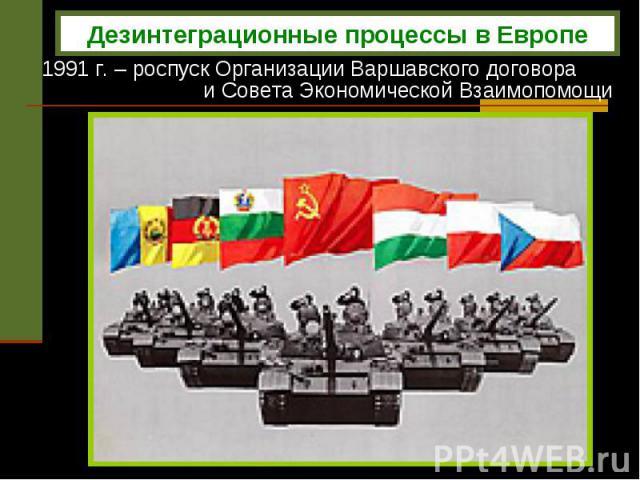 1991 г. – роспуск Организации Варшавского договора и Совета Экономической Взаимопомощи Дезинтеграционные процессы в Европе