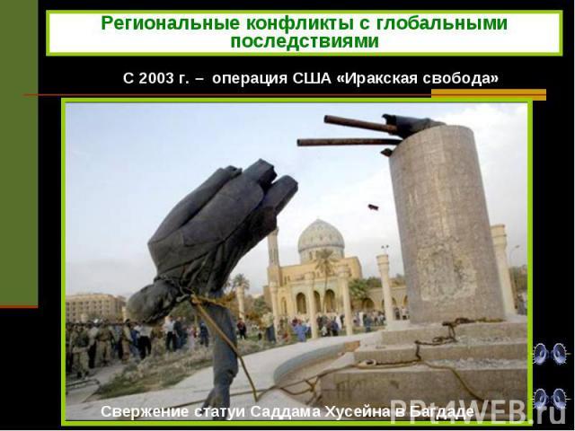 Региональные конфликты с глобальными последствиями С 2003 г. – операция США «Иракская свобода»