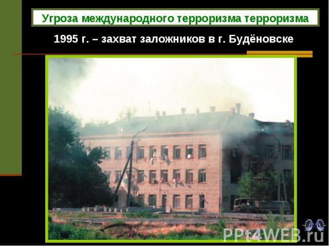 1995 г. – захват заложников в г. Будёновске Угроза международного терроризма терроризма