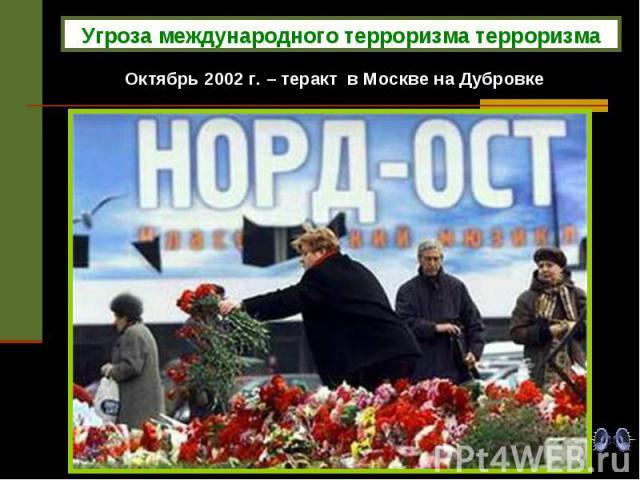 Угроза международного терроризма терроризма Октябрь 2002 г. – теракт в Москве на Дубровке