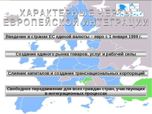 ХАРАКТЕРНЫЕ ЧЕРТЫЕВРОПЕЙСКОЙ ИНТЕГРАЦИИ Введение в странах ЕС единой валюты – евро с 1 января 1999 г. Создание единого рынка товаров, услуг и рабочей силы Слияние капиталов и создание транснациональных корпораций Свободное передвижение для всех граж…