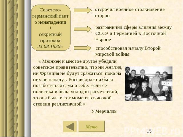 Советско-германский пакт о ненападении+секретный протокол 23.08.1939г. отсрочил военное столкновение сторон разграничил сферы влияния между СССР и Германией в Восточной Европе « Мюнхен и многое другое убедили советское правительство, что ни Англия, …