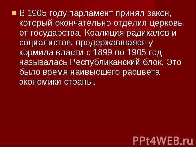 В 1905 году парламент принял закон, который окончательно отделил церковь от государства. Коалиция радикалов и социалистов, продержавшаяся у кормила власти с 1899 по 1905 год называлась Республиканский блок. Это было время наивысшего расцвета экономи…