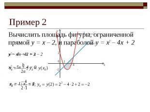 Пример 2 Вычислить площадь фигуры, ограниченной прямой y = x – 2, и параболой y