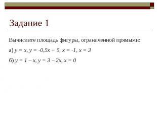Задание 1 Вычислите площадь фигуры, ограниченной прямыми:а) y = x, y = -0,5x + 5